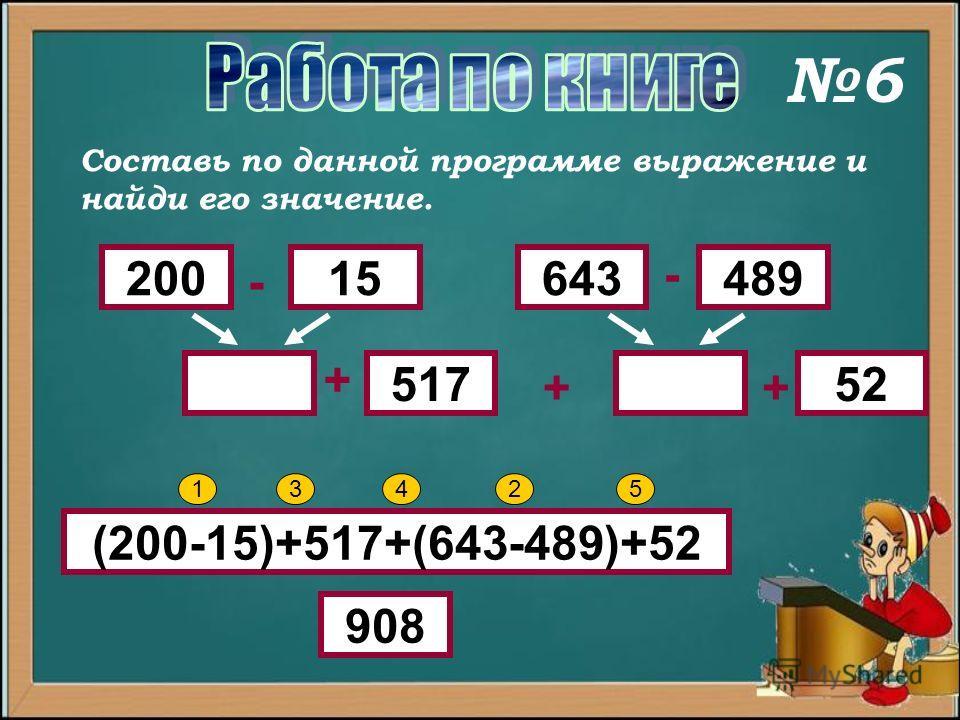 Составь по данной программе выражение и найди его значение. 20015489643 52517 - - + ++ (200-15)+517+(643-489)+52 12345 908 6