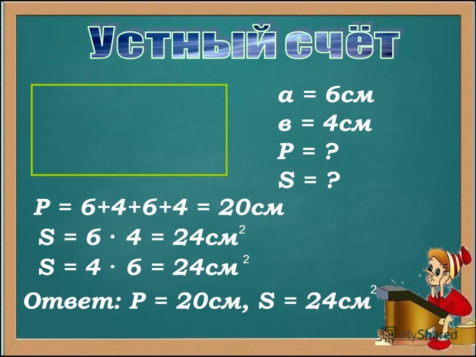 а = 6см в = 4см Р = ? S = ? Р = 6+4+6+4 = 20см S = 6 4 = 24см 2 Ответ: Р = 20см, S = 24см 2 S = 4 6 = 24см 2