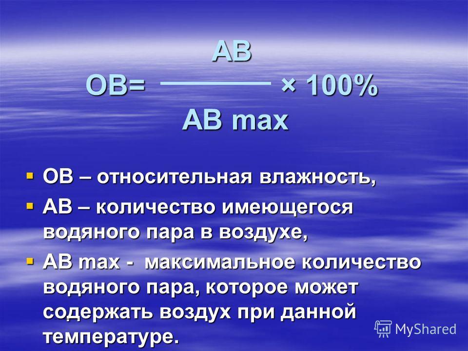 АВ ОВ= × 100% АВ max ОВ – относительная влажность, ОВ – относительная влажность, АВ – количество имеющегося водяного пара в воздухе, АВ – количество имеющегося водяного пара в воздухе, АВ max - максимальное количество водяного пара, которое может сод
