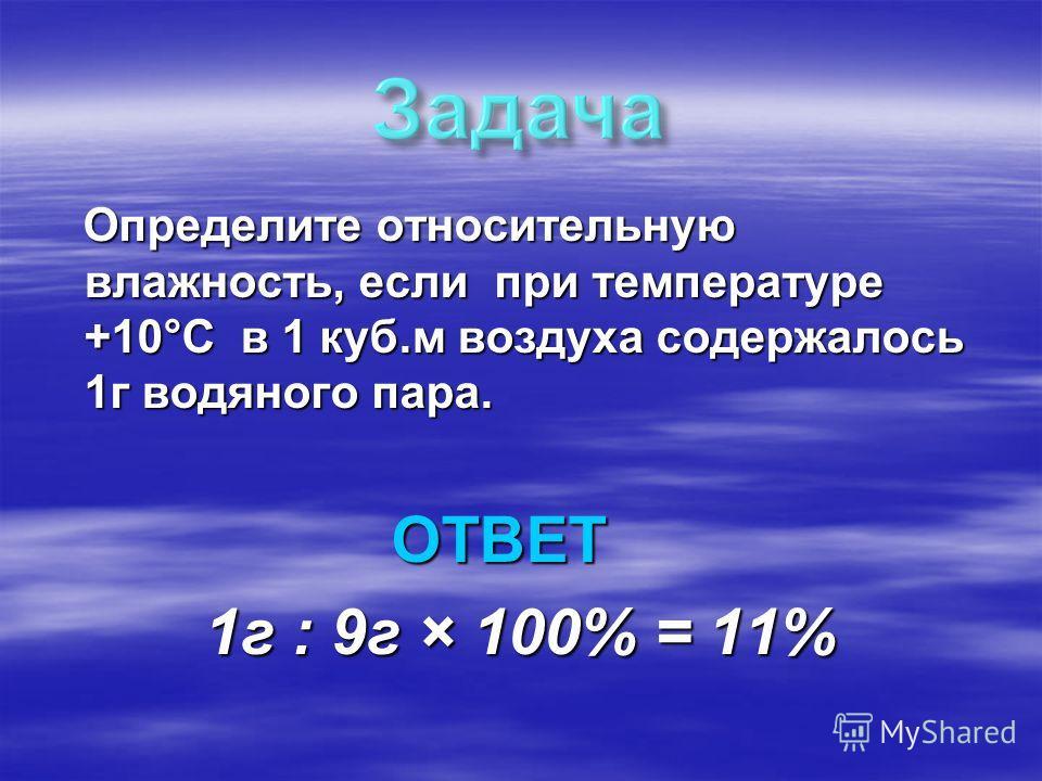Определите относительную влажность, если при температуре +10°С в 1 куб.м воздуха содержалось 1г водяного пара. Определите относительную влажность, если при температуре +10°С в 1 куб.м воздуха содержалось 1г водяного пара. ОТВЕТ ОТВЕТ 1г : 9г × 100% =