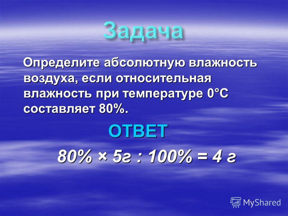 Определите абсолютную влажность воздуха, если относительная влажность при температуре 0°С составляет 80%. Определите абсолютную влажность воздуха, если относительная влажность при температуре 0°С составляет 80%. ОТВЕТ ОТВЕТ 80% × 5г : 100% = 4 г 80%