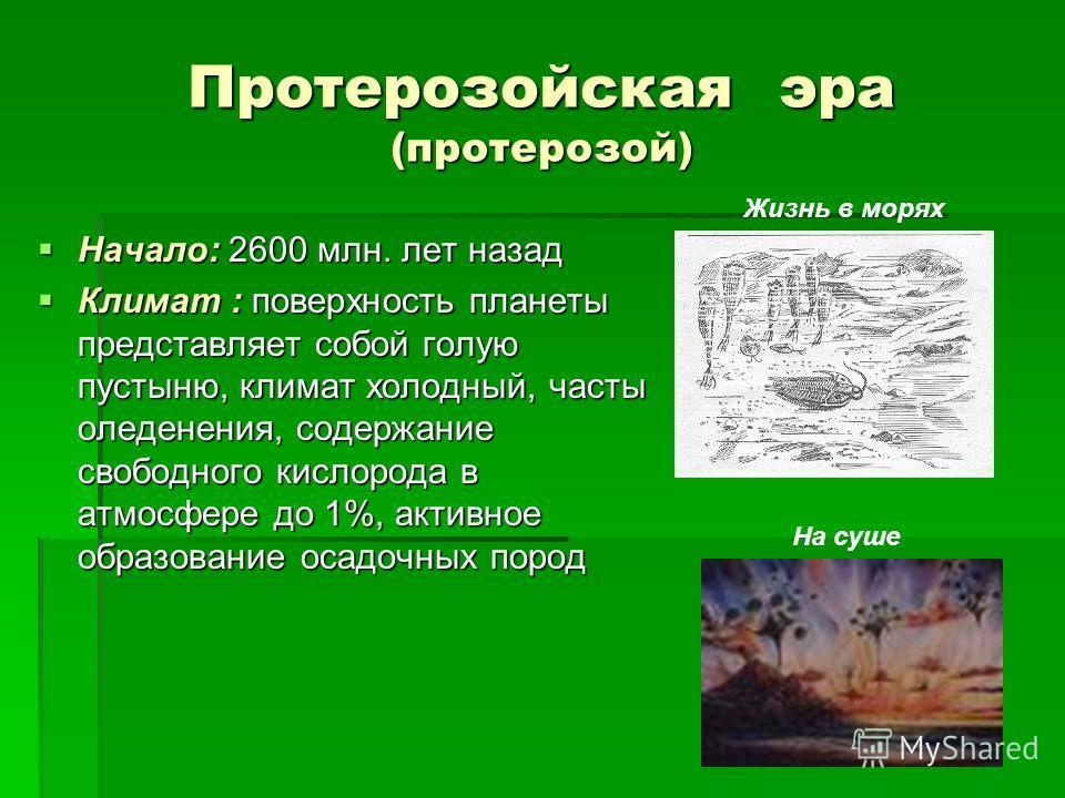Протерозойская эра (протерозой) Начало: 2600 млн. лет назад Начало: 2600 млн. лет назад Климат : поверхность планеты представляет собой голую пустыню, климат холодный, часты оледенения, содержание свободного кислорода в атмосфере до 1%, активное обра