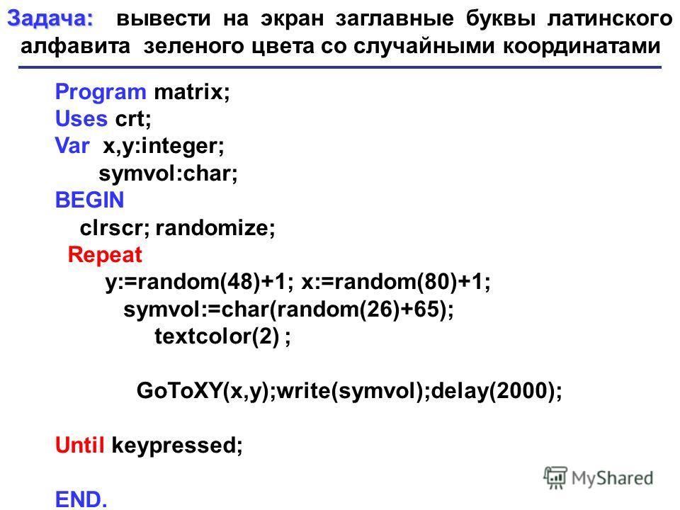 Program matrix; Uses crt; Var x,y:integer; symvol:char; BEGIN clrscr; randomize; Repeat y:=random(48)+1; x:=random(80)+1; symvol:=char(random(26)+65); textcolor(2) ; GoToXY(x,y);write(symvol);delay(2000); Until keypressed; END. Задача: Задача: вывест