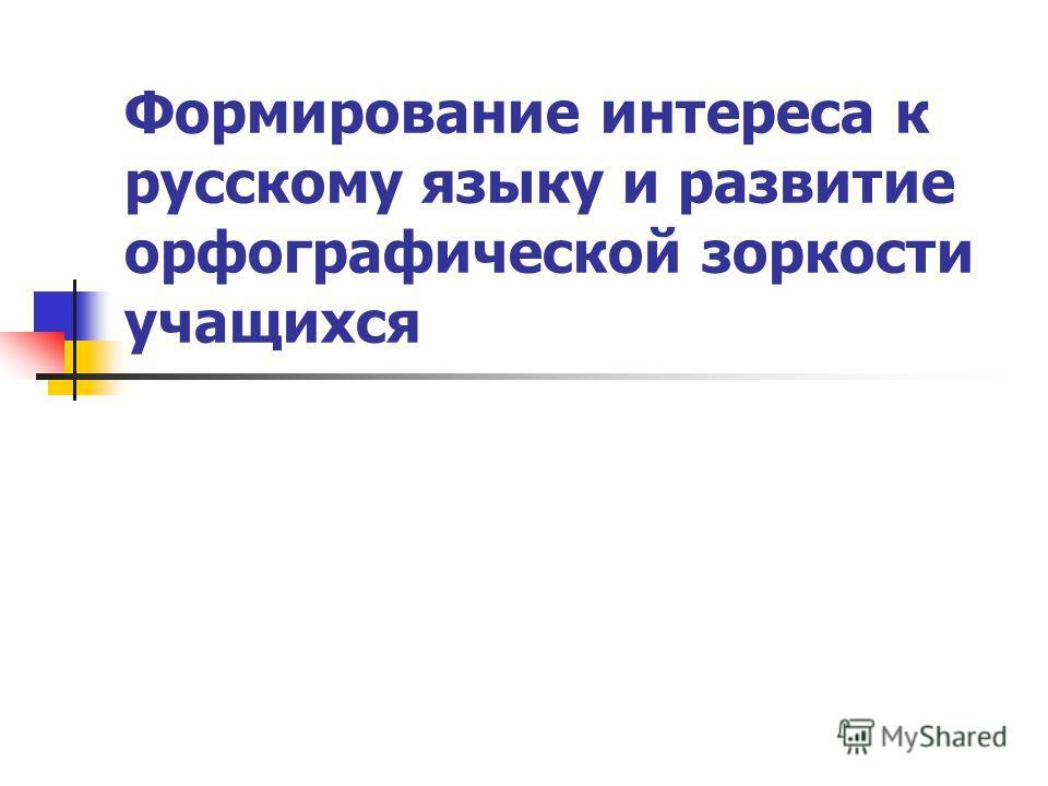 Формирование интереса к русскому языку и развитие орфографической зоркости учащихся