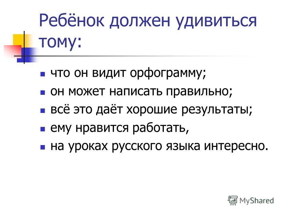 Ребёнок должен удивиться тому: что он видит орфограмму; он может написать правильно; всё это даёт хорошие результаты; ему нравится работать, на уроках русского языка интересно.