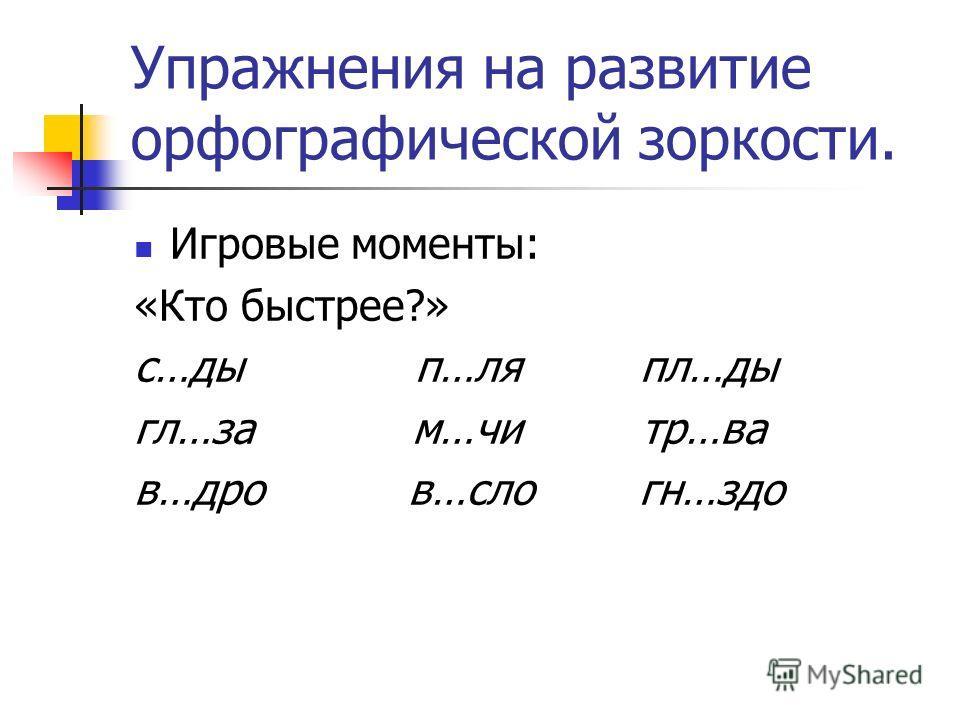 Упражнения на развитие орфографической зоркости. Игровые моменты: «Кто быстрее?» с…ды п…ля пл…ды гл…за м…чи тр…ва в…дро в…сло гн…здо