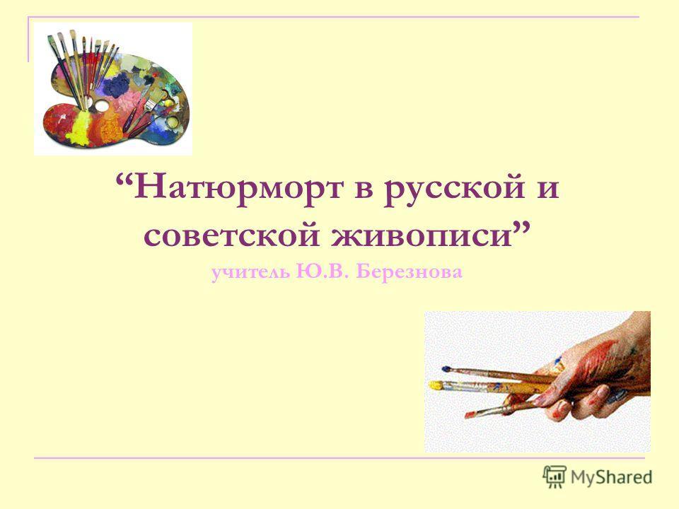 Натюрморт в русской и советской живописи учитель Ю.В. Березнова