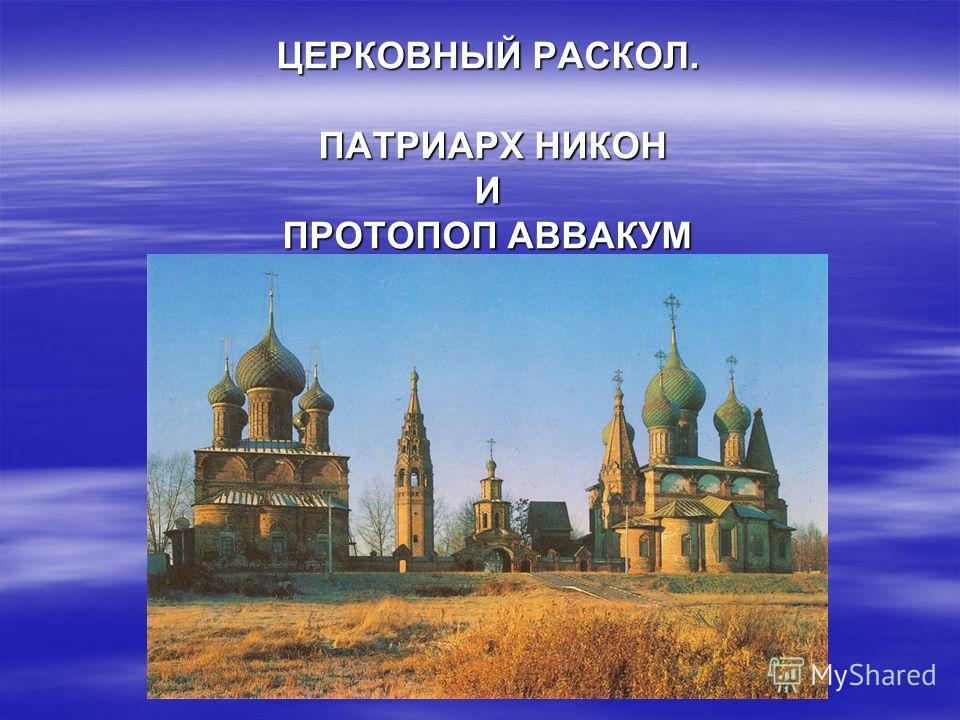 ЦЕРКОВНЫЙ РАСКОЛ. ПАТРИАРХ НИКОН И ПРОТОПОП АВВАКУМ