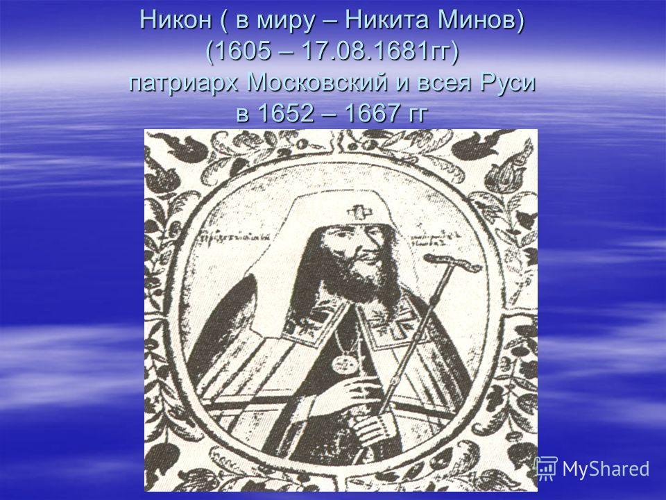 Никон ( в миру – Никита Минов) (1605 – 17.08.1681гг) патриарх Московский и всея Руси в 1652 – 1667 гг