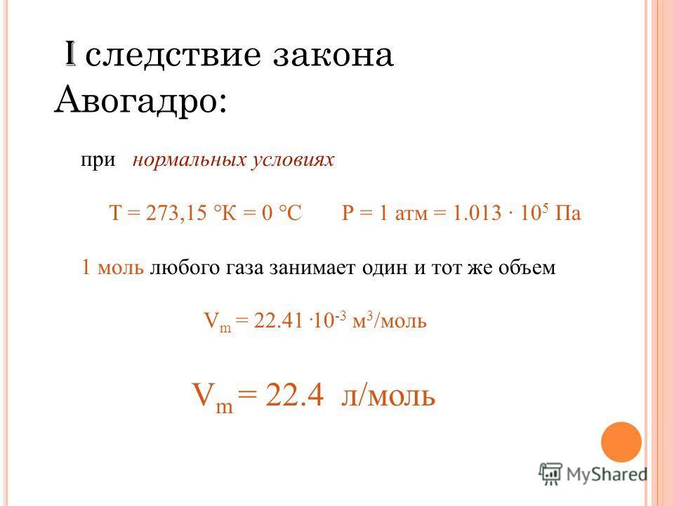 I следствие закона Авогадро: при нормальных условиях Т = 273,15 °К = 0 °С Р = 1 атм = 1.013 · 10 5 Па 1 моль любого газа занимает один и тот же объем V m = 22.41 · 10 -3 м 3 /моль V m = 22.4 л/моль