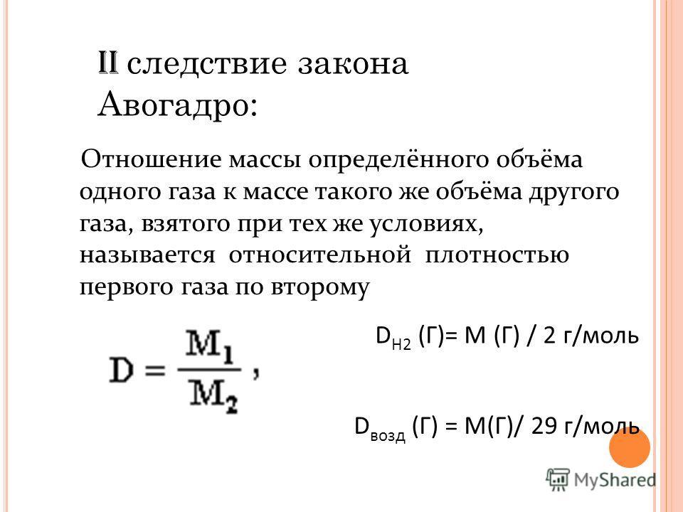 II следствие закона Авогадро: Отношение массы определённого объёма одного газа к массе такого же объёма другого газа, взятого при тех же условиях, называется относительной плотностью первого газа по второму D H2 (Г)= М (Г) / 2 г/моль D возд (Г) = М(Г