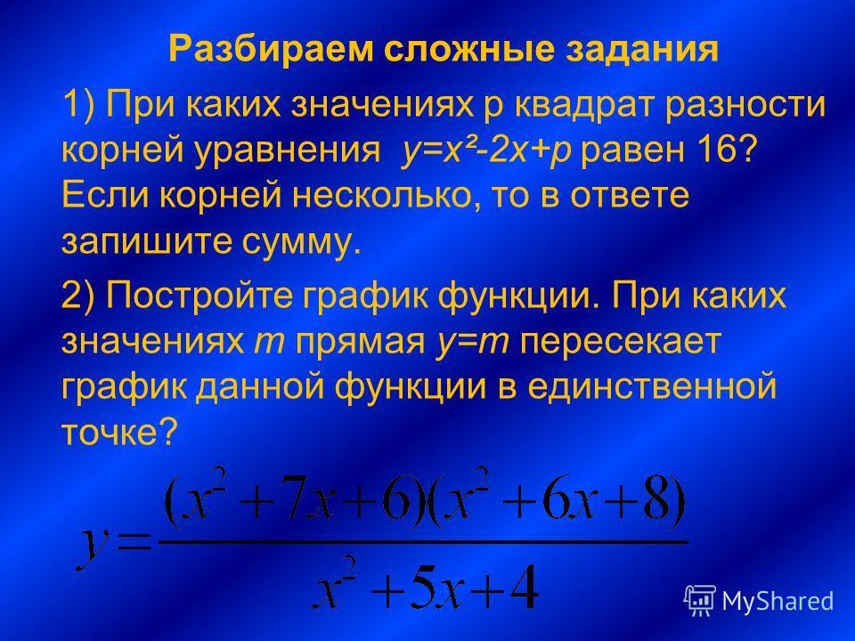 Разбираем сложные задания 1) При каких значениях p квадрат разности корней уравнения у=х²-2х+p равен 16? Если корней несколько, то в ответе запишите сумму. 2) Постройте график функции. При каких значениях m прямая y=m пересекает график данной функции