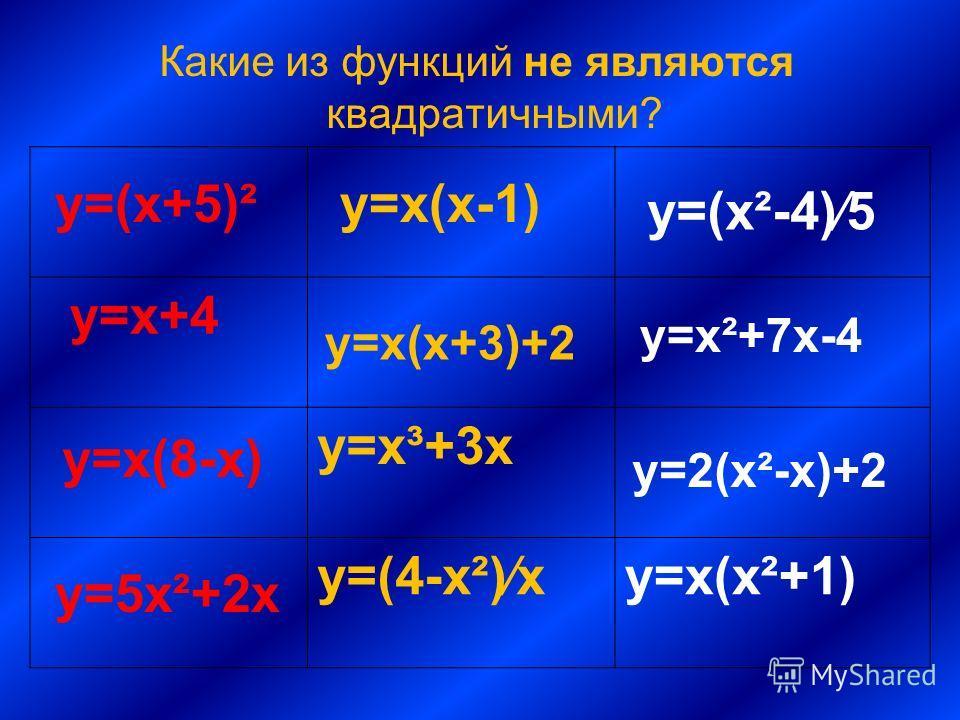Какие из функций не являются квадратичными? y=x+4 y=x³+3x y=(4-x²)xy=x(x²+1) y=(x+5)² y=x(8-x) y=5x²+2x y=x(x-1) y=x(x+3)+2 y=(x²-4)5 y=x²+7x-4 y=2(x²-x)+2