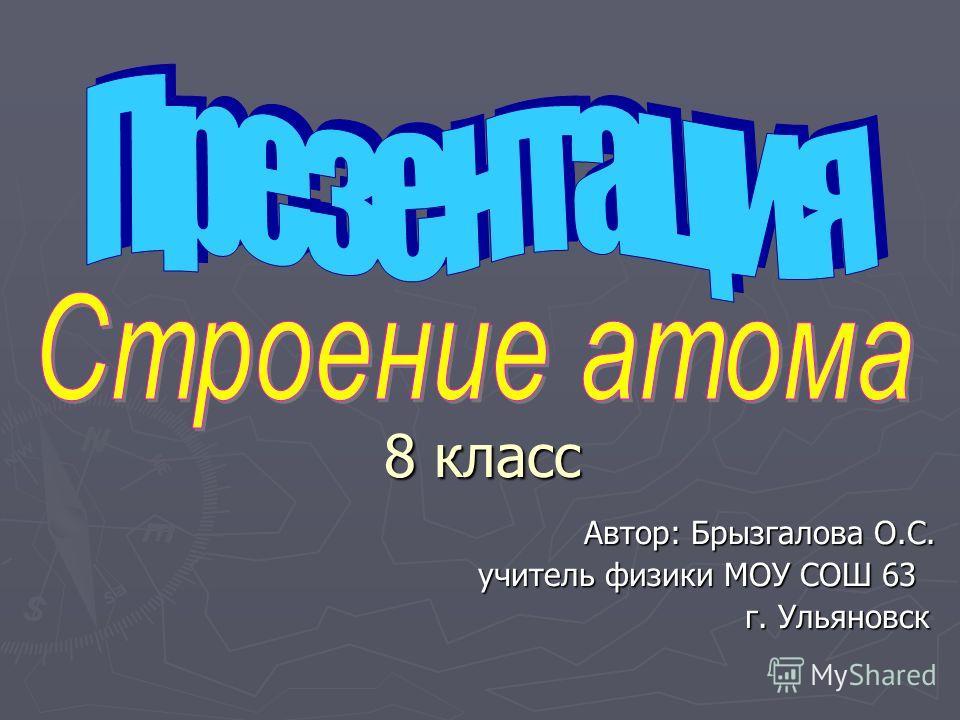 Автор: Брызгалова О.С. учитель физики МОУ СОШ 63 учитель физики МОУ СОШ 63 г. Ульяновск г. Ульяновск 8 класс