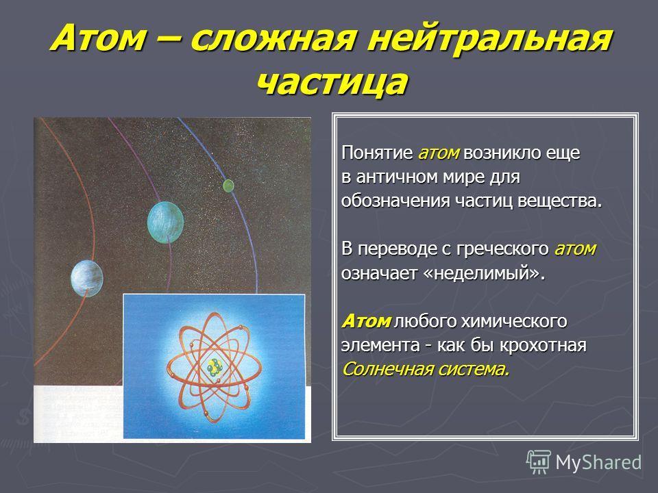 Атом – сложная нейтральная частица Понятие атом возникло еще в античном мире для обозначения частиц вещества. В переводе с греческого атом означает «неделимый». Атом любого химического элемента - как бы крохотная Солнечная система.