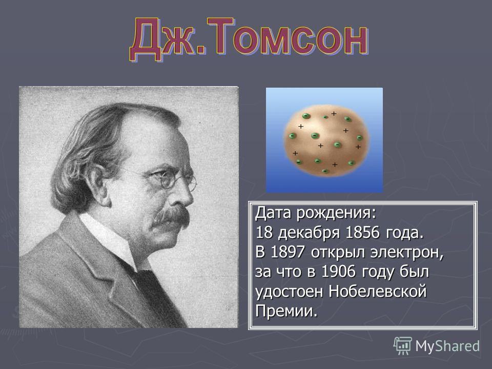 Дата рождения: 18 декабря 1856 года. В 1897 открыл электрон, за что в 1906 году был удостоен Нобелевской Премии.