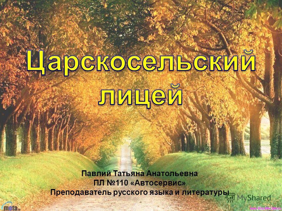 Павлий Татьяна Анатольевна ПЛ 110 «Автосервис» Преподаватель русского языка и литературы