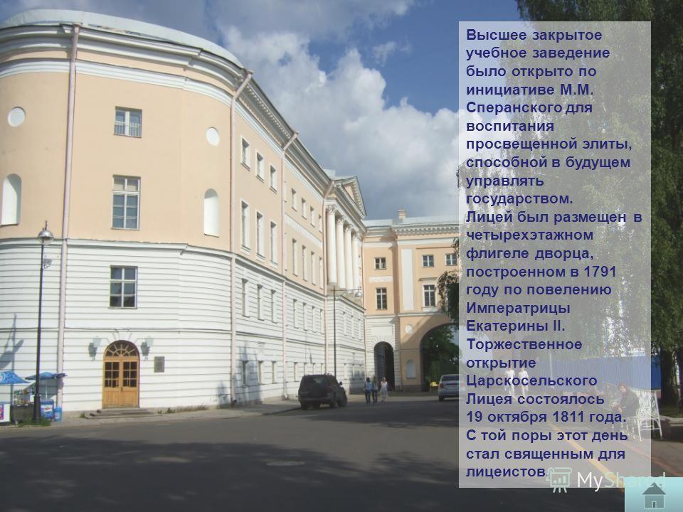 Высшее закрытое учебное заведение было открыто по инициативе М.М. Сперанского для воспитания просвещенной элиты, способной в будущем управлять государством. Лицей был размещен в четырехэтажном флигеле дворца, построенном в 1791 году по повелению Импе