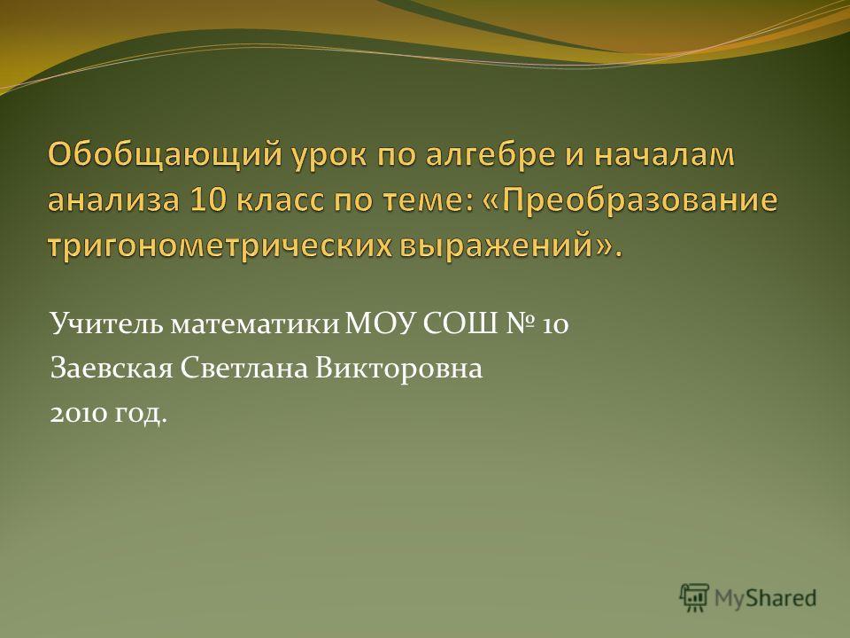 Учитель математики МОУ СОШ 10 Заевская Светлана Викторовна 2010 год.