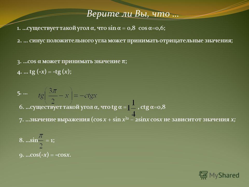 Верите ли Вы, что … 1. …существует такой угол α, что sin α = 0,8 cos α=0,6; 2. … синус положительного угла может принимать отрицательные значения; 3. …cos α может принимать значение π; 4. … tg (-x) = -tg (x); 5. … 6. …существует такой угол α, что tg