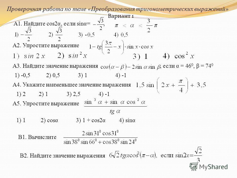 Проверочная работа по теме «Преобразования тригонометрических выражений» А1. Найдите cos2α, если sinα=, А2. Упростите выражение А3. Найдите значение выражения, если α = 46 0, β = 74 0 1) -0,52) 0,53) 14) -1 А4. Укажите наименьшее значение выражения 1