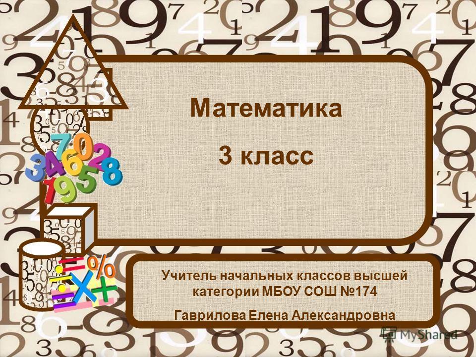 Математика 3 класс Учитель начальных классов высшей категории МБОУ СОШ 174 Гаврилова Елена Александровна