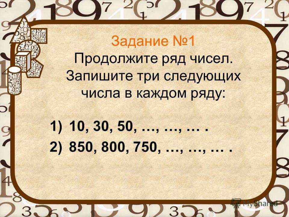 Задание 1 Продолжите ряд чисел. Запишите три следующих числа в каждом ряду: 1)10, 30, 50, …, …, …. 2)850, 800, 750, …, …, ….