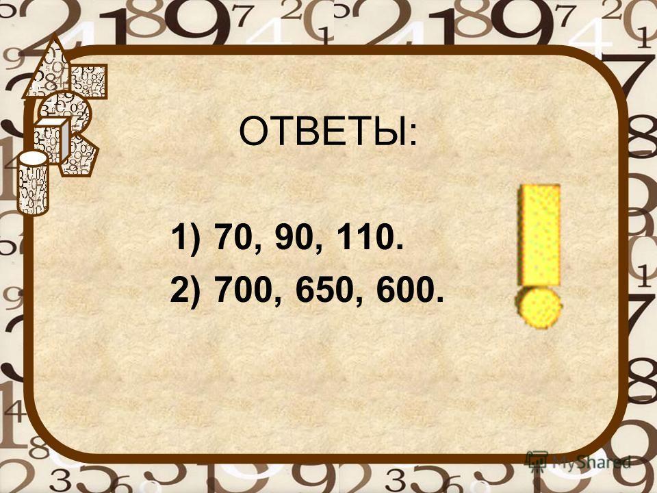 ОТВЕТЫ: 1)70, 90, 110. 2)700, 650, 600.