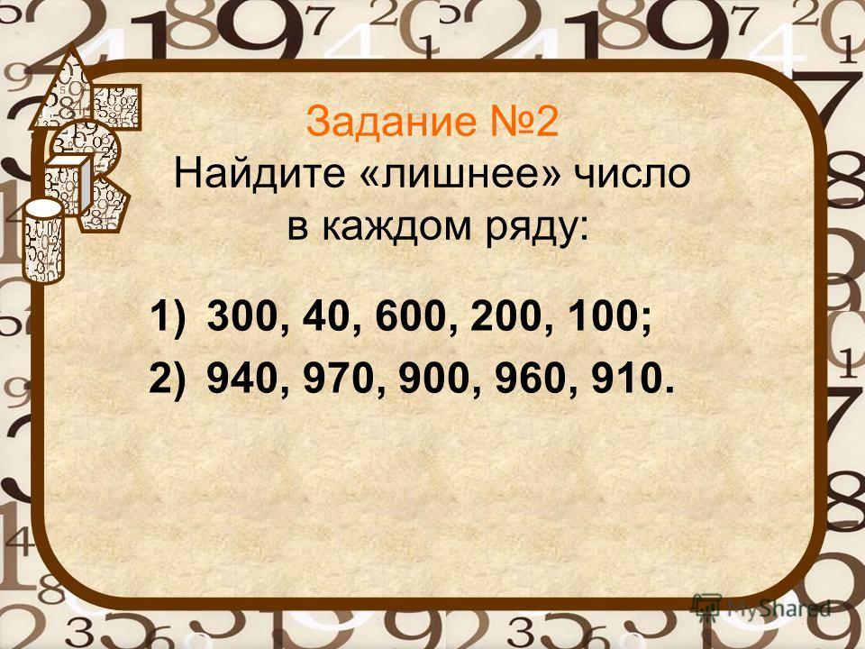Задание 2 Найдите «лишнее» число в каждом ряду: 1)300, 40, 600, 200, 100; 2)940, 970, 900, 960, 910.