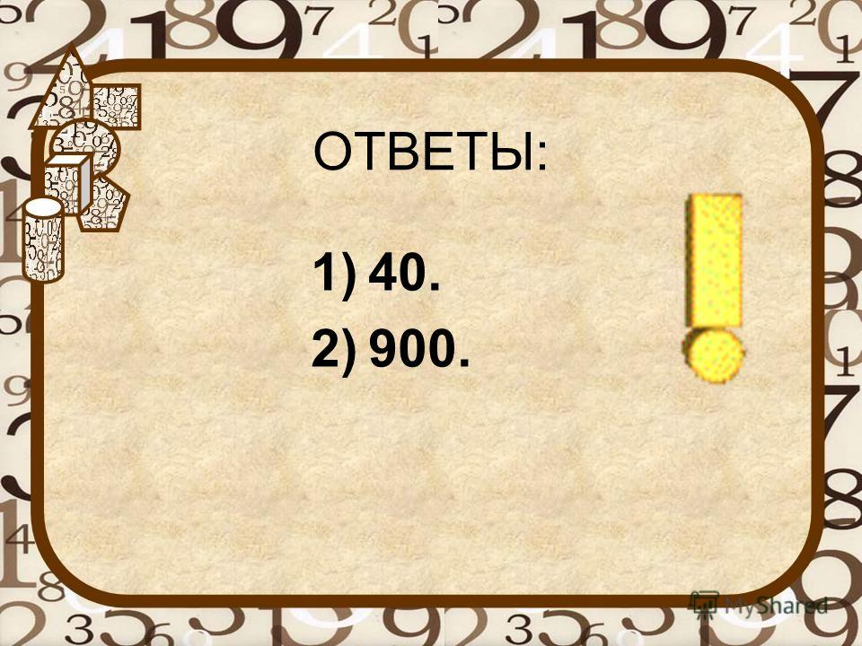 ОТВЕТЫ: 1)40. 2)900.