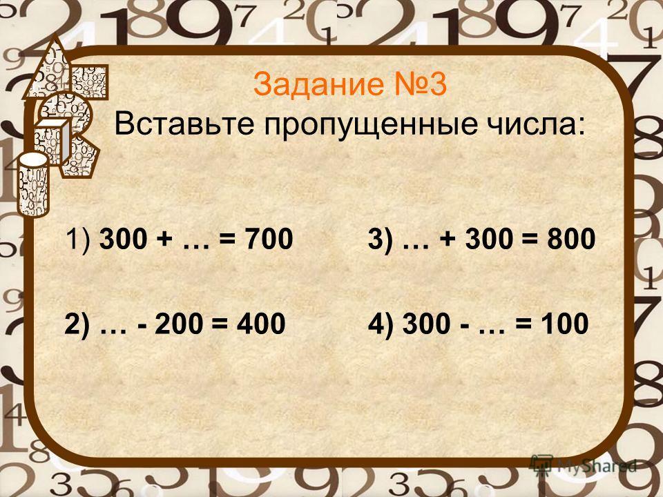 Задание 3 Вставьте пропущенные числа: 1) 300 + … = 700 3) … + 300 = 800 2) … - 200 = 400 4) 300 - … = 100