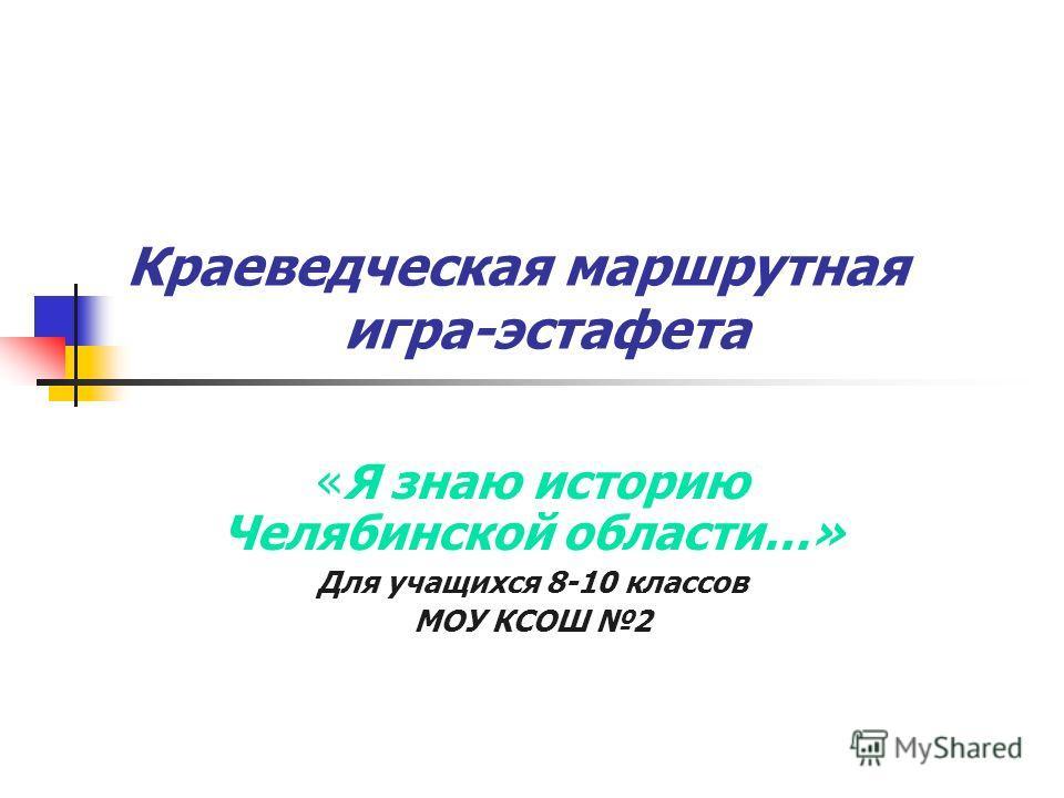 Краеведческая маршрутная игра-эстафета «Я знаю историю Челябинской области…» Для учащихся 8-10 классов МОУ КСОШ 2