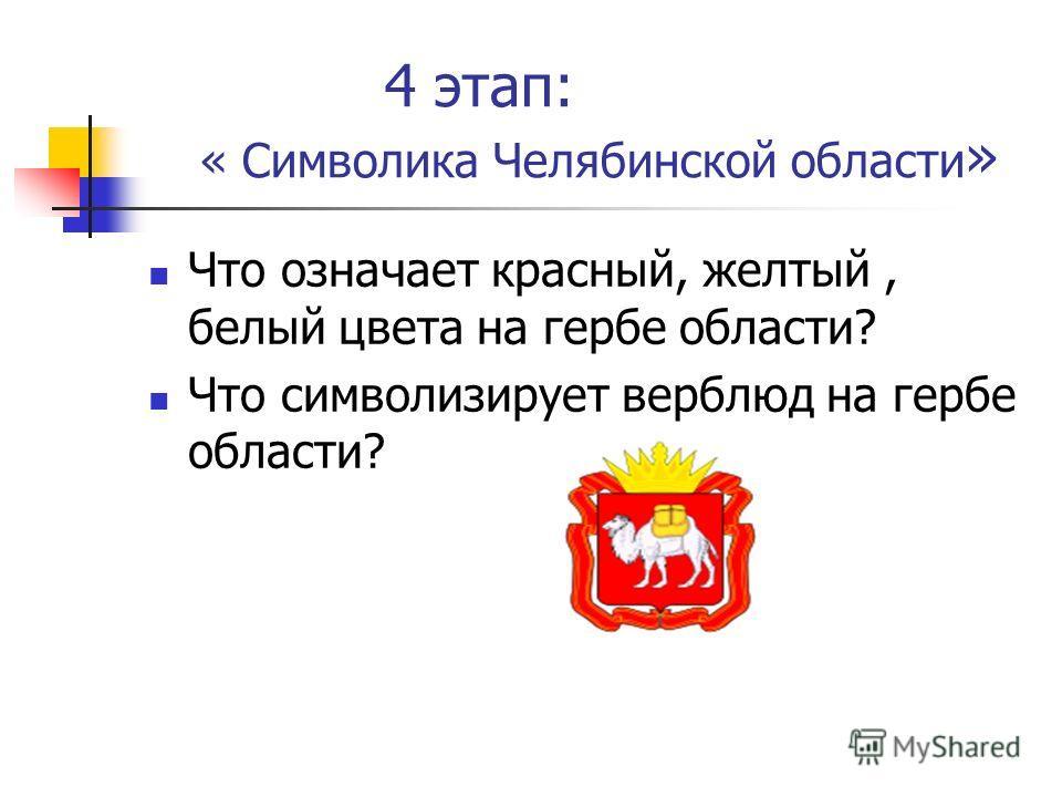 4 этап: « Символика Челябинской области » Что означает красный, желтый, белый цвета на гербе области? Что символизирует верблюд на гербе области?