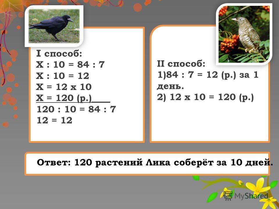 I с пособ: Х : 10 = 84 : 7 Х : 10 = 12 Х = 12 х 10 Х = 120 (р.)____ 120 : 10 = 84 : 7 12 = 12 II способ: 1)84 : 7 = 12 (р.) за 1 день. 2) 12 х 10 = 120 (р.) Ответ: 120 растений Лика соберёт за 10 дней.