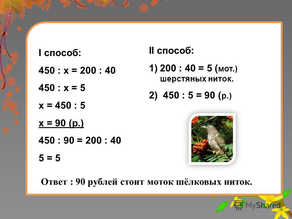 II способ: 1)200 : 40 = 5 ( мот.) шерстяных ниток. 2) 450 : 5 = 90 ( р.) Ответ : 90 рублей стоит моток шёлковых ниток. I способ: 450 : х = 200 : 40 450 : х = 5 х = 450 : 5 х = 90 (р.) 450 : 90 = 200 : 40 5 = 5