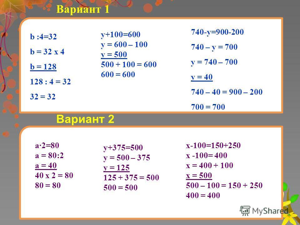 Вариант 1 b :4=32 b = 32 х 4 b = 128 128 : 4 = 32 32 = 32 у+100=600 у = 600 – 100 у = 500 500 + 100 = 600 600 = 600 740-у=900-200 740 – у = 700 у = 740 – 700 у = 40 740 – 40 = 900 – 200 700 = 700 Вариант 2 а2=80 а = 80:2 а = 40 40 х 2 = 80 80 = 80 у+