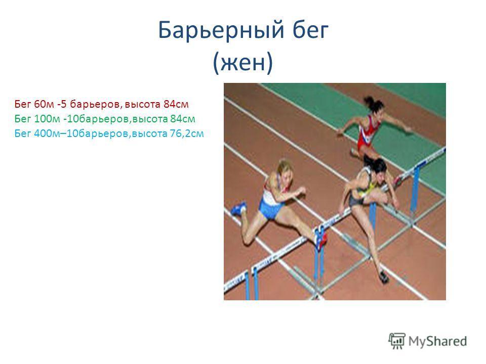 Барьерный бег (жен) Бег 60м -5 барьеров, высота 84см Бег 100м -10барьеров,высота 84см Бег 400м–10барьеров,высота 76,2см