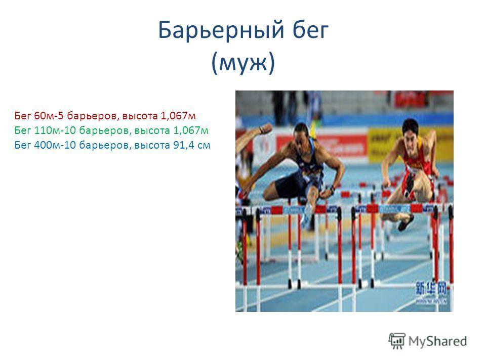 Барьерный бег (муж) Бег 60м-5 барьеров, высота 1,067м Бег 110м-10 барьеров, высота 1,067м Бег 400м-10 барьеров, высота 91,4 см
