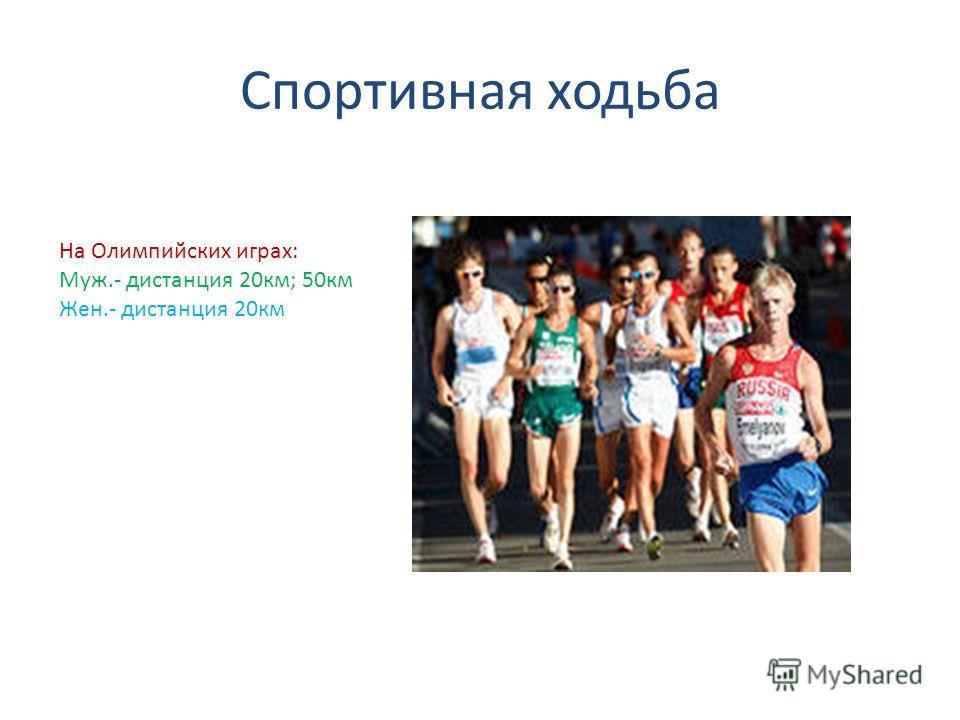 Спортивная ходьба На Олимпийских играх: Муж.- дистанция 20км; 50км Жен.- дистанция 20км