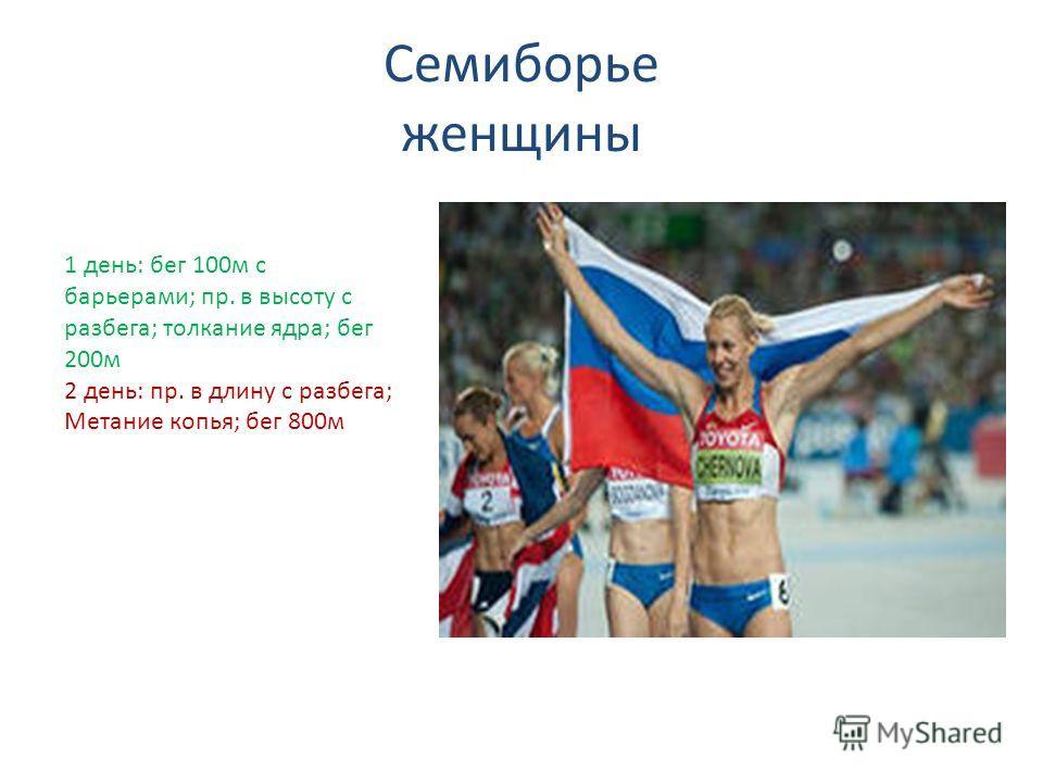 Семиборье женщины 1 день: бег 100м с барьерами; пр. в высоту с разбега; толкание ядра; бег 200м 2 день: пр. в длину с разбега; Метание копья; бег 800м