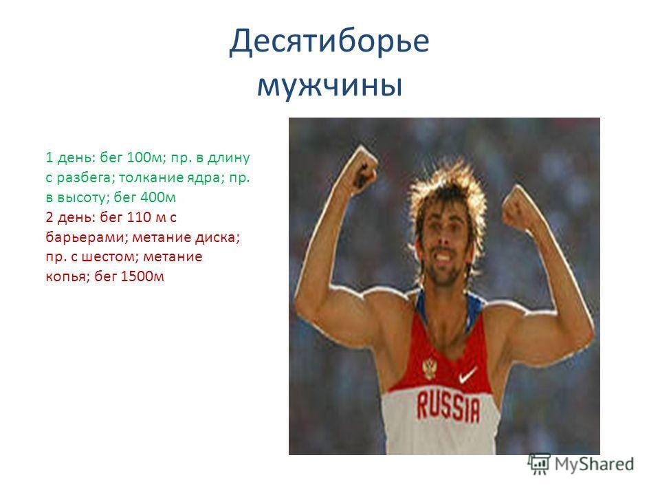 Десятиборье мужчины 1 день: бег 100м; пр. в длину с разбега; толкание ядра; пр. в высоту; бег 400м 2 день: бег 110 м с барьерами; метание диска; пр. с шестом; метание копья; бег 1500м