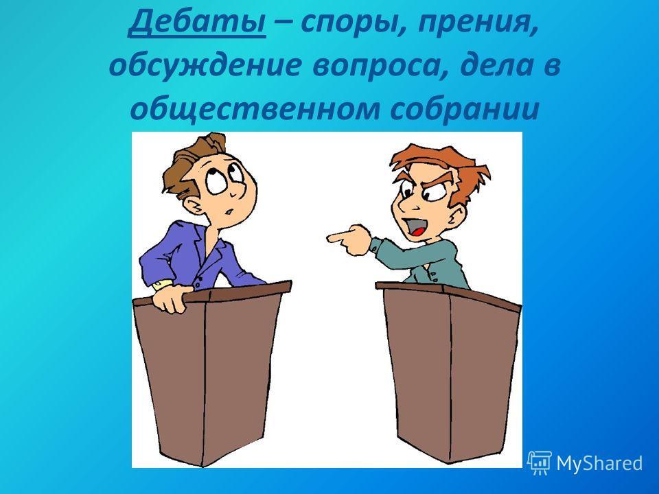 Дебаты – споры, прения, обсуждение вопроса, дела в общественном собрании