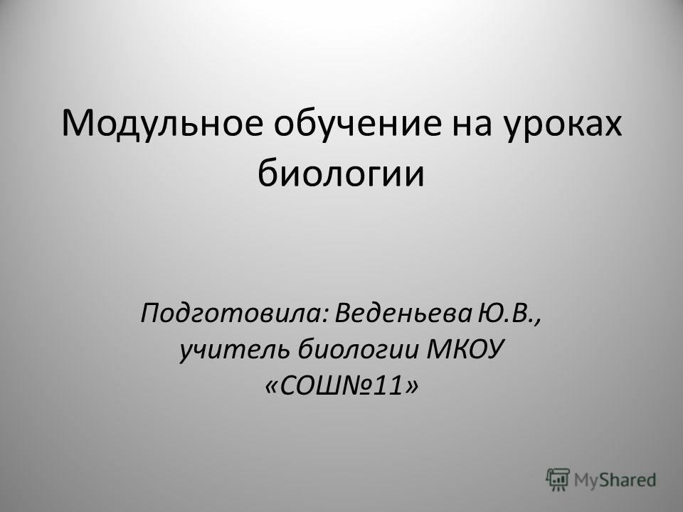 Модульное обучение на уроках биологии Подготовила: Веденьева Ю.В., учитель биологии МКОУ «СОШ11»