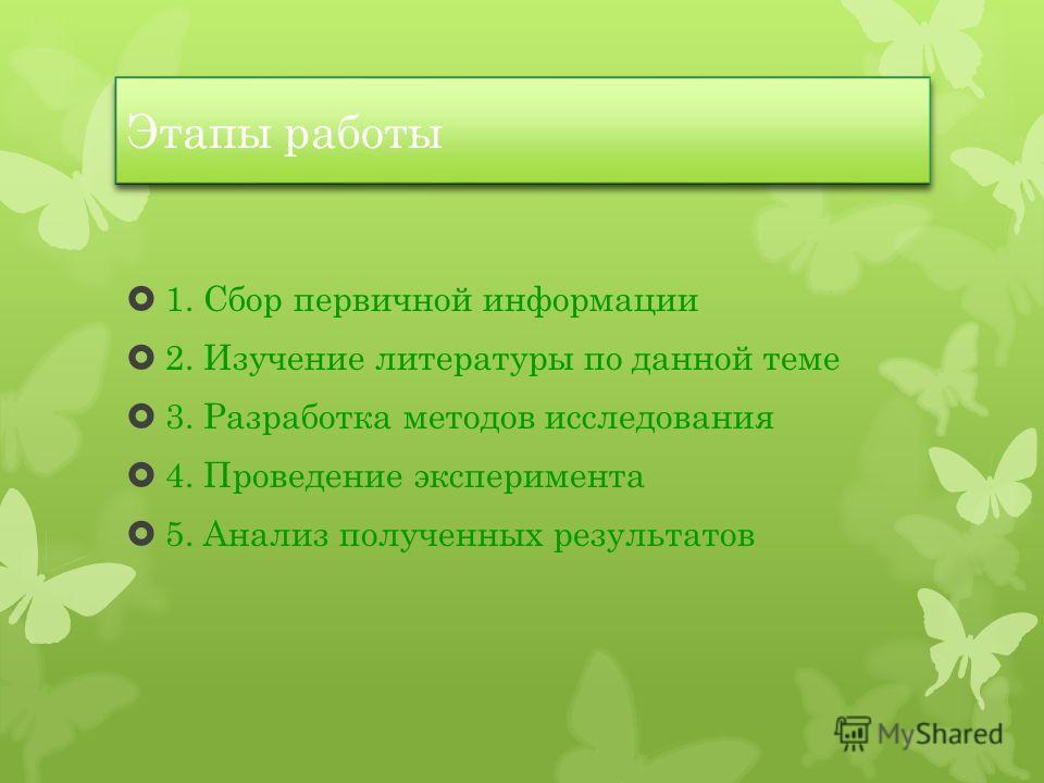 Этапы работы 1. Сбор первичной информации 2. Изучение литературы по данной теме 3. Разработка методов исследования 4. Проведение эксперимента 5. Анализ полученных результатов