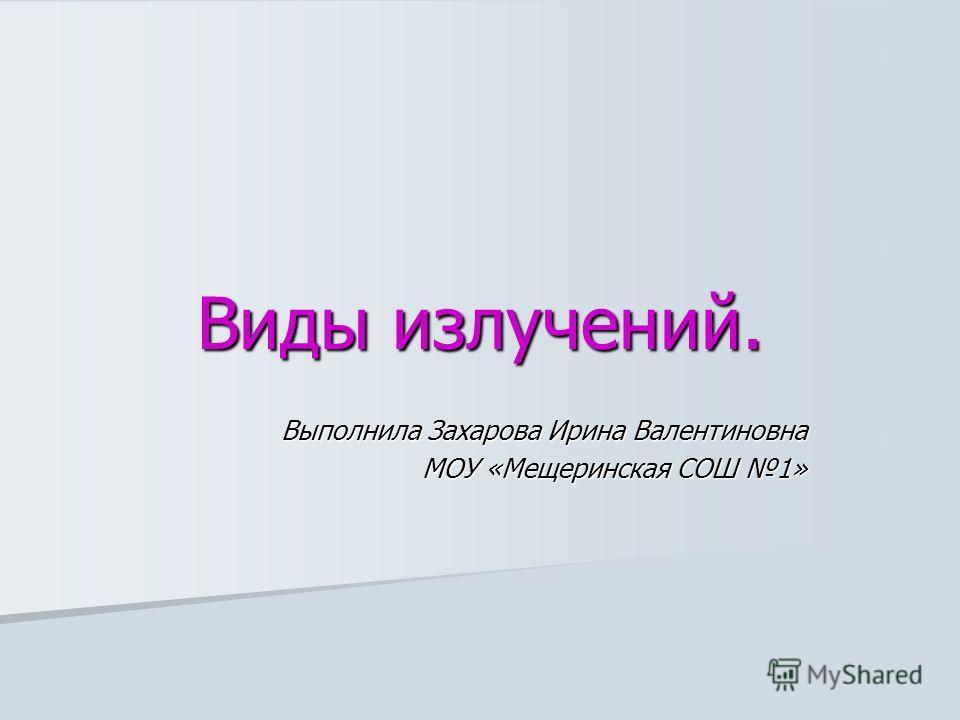 Виды излучений. Выполнила Захарова Ирина Валентиновна МОУ «Мещеринская СОШ 1»