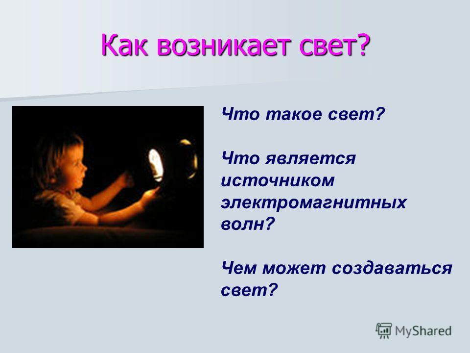Как возникает свет? Что такое свет? Что является источником электромагнитных волн? Чем может создаваться свет?