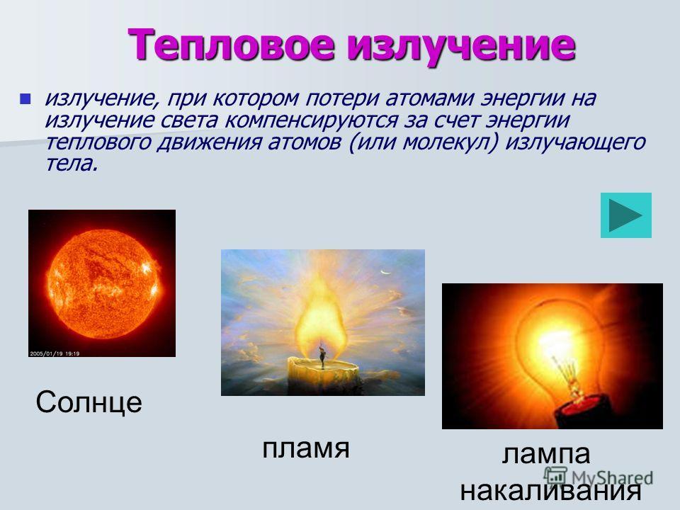 излучение, при котором потери атомами энергии на излучение света компенсируются за счет энергии теплового движения атомов (или молекул) излучающего тела. Солнце лампа накаливания пламя Тепловое излучение