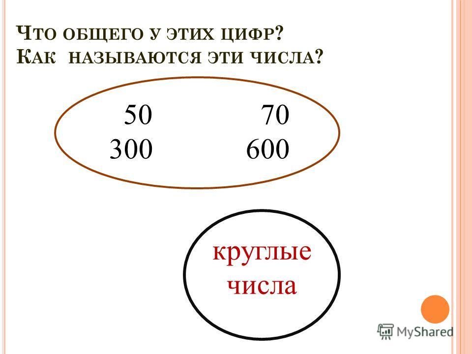 Ч ТО ОБЩЕГО У ЭТИХ ЦИФР ? К АК НАЗЫВАЮТСЯ ЭТИ ЧИСЛА ? 50 70 300 600 круглые числа