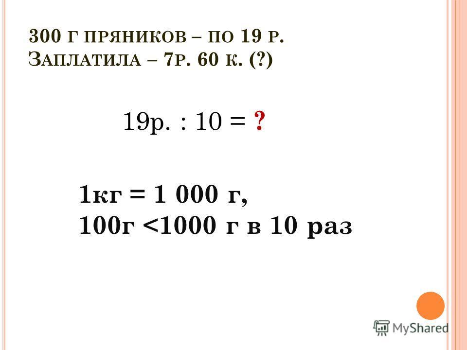 300 Г ПРЯНИКОВ – ПО 19 Р. З АПЛАТИЛА – 7 Р. 60 К. (?) 1кг = 1 000 г, 100г