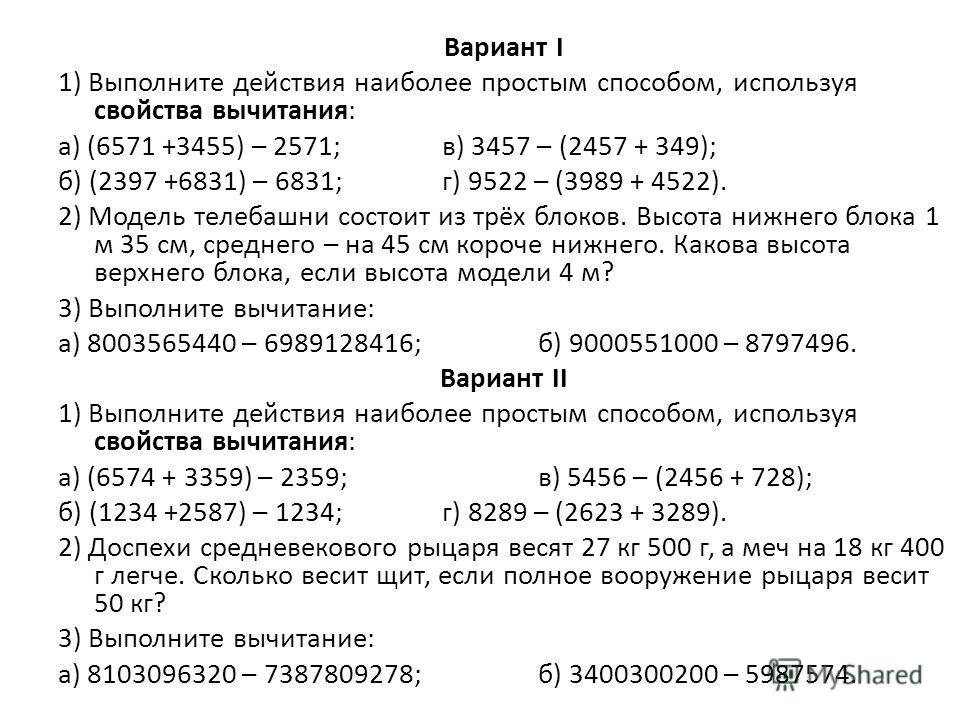 Вариант I 1) Выполните действия наиболее простым способом, используя свойства вычитания: а) (6571 +3455) – 2571;в) 3457 – (2457 + 349); б) (2397 +6831) – 6831;г) 9522 – (3989 + 4522). 2) Модель телебашни состоит из трёх блоков. Высота нижнего блока 1